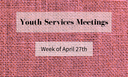 Youth Services Meetings, Week of April 27th (Everyone is Welcome!)