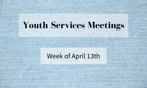 Youth Services Meetings, Week of April 13 (Everyone is Welcome!)